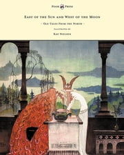 East of the Sun and West of the Moon - Old Tales From the North - Illustrated by Kay Nielsen ebook by Peter Christen Asbjørnsen