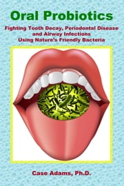 Oral Probiotics - Fighting Tooth Decay, Periodontal Disease and Airway Infections Using Nature's Friendly Bacteria ebook by Case Adams Naturopath