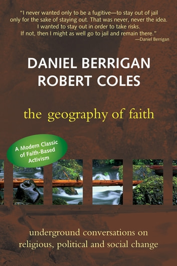 The Geography of Faith - Underground Conversations on Religious, Political and Social Change ebook by Berrigan,Daniel,Coles,Robert
