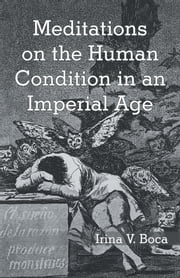 Meditations on the Human Condition in an Imperial Age ebook by Irina V. Boca