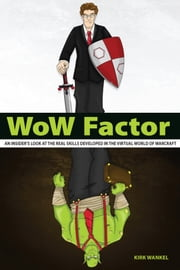 WoW Factor: an insider's look at the real skills developed in the virtual World of Warcraft ebook by Kirk Wankel