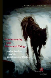Commiserating With Devastated Things: Milan Kundera and the Entitlements of Thinking ebook by Jason M. Wirth