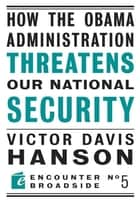 How The Obama Administration Threatens Our National Security ebook by Victor Davis Hanson