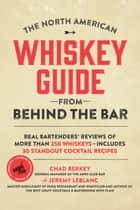 North American Whiskey Guide from Behind the Bar - Real Bartenders' Reviews of More Than 250 Whiskeys--Includes 30 Standout Cocktail Recipes ebook by Chad Berkey, Jeremy LeBlanc