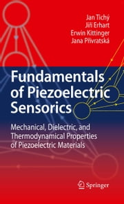 Fundamentals of Piezoelectric Sensorics - Mechanical, Dielectric, and Thermodynamical Properties of Piezoelectric Materials ebook by Jan Tichý,Jirí Erhart,Erwin Kittinger,Jana Prívratská