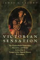 Victorian Sensation - The Extraordinary Publication, Reception, and Secret Authorship of Vestiges of the Natural History of Creation ebook by James A. Secord