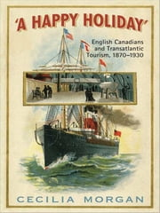 A Happy Holiday - English Canadians and Transatlantic Tourism, 1870-1930 ebook by Cecilia Morgan