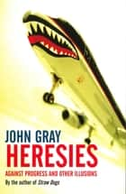 Heresies - Against Progress And Other Illusions ebook by John Gray
