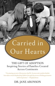 Carried in Our Hearts - The Gift of Adoption: Inspiring Stories of Families Created Across Continents ebook by Jane Aronson