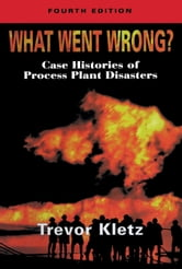 What Went Wrong?: Case Studies of Process Plant Disasters ebook by Kletz, Trevor