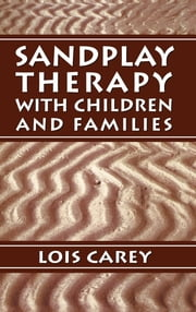 Sandplay - Therapy with Children and Families ebook by Lois J. Carey