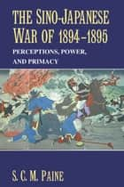 The Sino-Japanese War of 1894–1895 - Perceptions, Power, and Primacy ebook by S. C. M. Paine