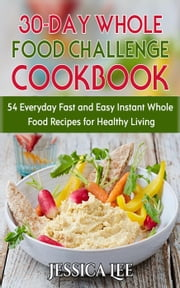 30-Day Whole Food Challenge Cookbook: 54 Everyday Fast and Easy Instant Whole Food Recipes for Healthy Living