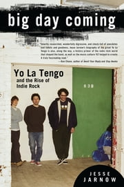 Big Day Coming - Yo La Tengo and the Rise of Indie Rock ebook by Jesse Jarnow