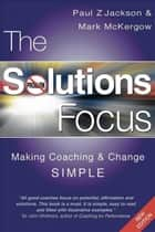 The Solutions Focus - Making Coaching and Change SIMPLE ebook by Mark McKergow