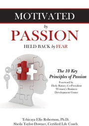 Motivated by Passion, Held Back by Fear - The 10 Key Principles of Passion ebook by Tchicaya Ellis Robertson, Ph.D.,Sheila Taylor-Downer