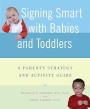 Signing Smart with Babies and Toddlers - A Parent's Strategy and Activity Guide ebook by Michelle Anthony, M.A., Ph.D.,...