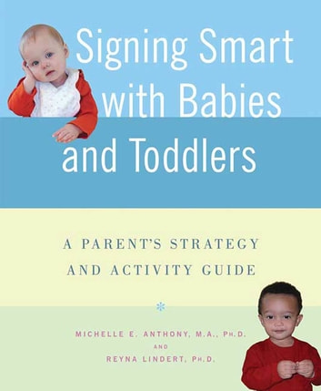 Signing Smart with Babies and Toddlers - A Parent's Strategy and Activity Guide ebook by Michelle Anthony, M.A., Ph.D.,Reyna Lindert, Ph.D.