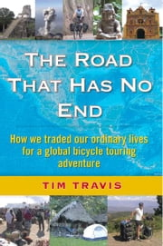 The Road That Has No End: How We Traded Our Ordinary Lives for a Global Bicycle Touring Adventure ebook by Travis, Tim