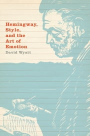 Hemingway, Style, and the Art of Emotion ebook by David Wyatt