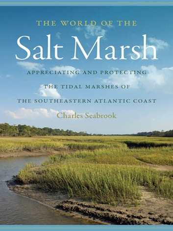The World of the Salt Marsh - Appreciating and Protecting the Tidal Marshes of the Southeastern Atlantic Coast ebook by Charles Seabrook