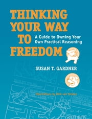 Thinking Your Way to Freedom: A Guide to Owning Your Own Practical Reasoning ebook by Gardner, Susan