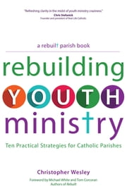 Rebuilding Youth Ministry - Ten Practical Strategies for Catholic Parishes ebook by Christopher Wesley,Michael White