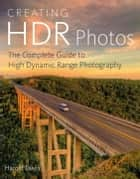 Creating HDR Photos - The Complete Guide to High Dynamic Range Photography ebook by Harold Davis