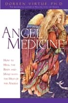 Angel Medicine - How to Heal the Body and Mind with the Help of the Angels ebook by Doreen Virtue