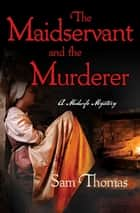 The Maidservant and the Murderer ebook by Sam Thomas