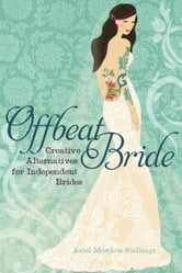 Offbeat Bride - Creative Alternatives for Independent Brides ebook by Ariel Meadow Stallings