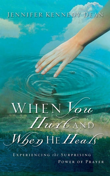 When You Hurt and When He Heals - Experiencing the Surprising Power of Prayer ebook by Jennifer K. Dean