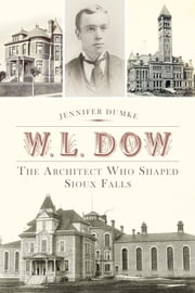 W.L. Dow - The Architect Who Shaped Sioux Falls ebook by Jennifer Dumke