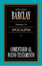 Comentario al Nuevo Testamento Vol. 16 - Apocalipsis I ebook by William Barclay