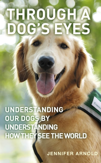 Through A Dog's Eyes - Understanding Our Dogs by Understanding How They See the World ebook by Jennifer Arnold