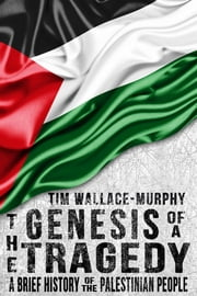 The Genesis of a Tragedy: A Brief History of the Palestinian People ebook by Tim Wallace-Murphy