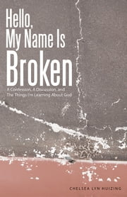 Hello, My Name Is Broken - A Confession, A Discussion, and The Things I'm Learning About God ebook by Chelsea Lyn Huizing
