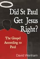 Did St Paul Get Jesus Right? - The Gospel According to Paul ebook by David Wenham