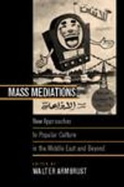 Mass Mediations: New Approaches to Popular Culture in the Middle East and Beyond ebook by Armbrust, Walter