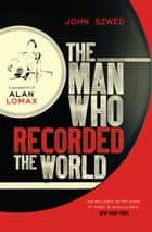 The Man Who Recorded the World - A Biography of Alan Lomax ebook by John Szwed