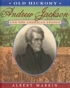 Old Hickory:Andrew Jackson and the American People - Andrew Jackson and the American People ebook by Albert Marrin