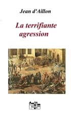 La terrifiante agression ebook by Jean d'Aillon