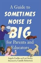 A Guide to Sometimes Noise is Big for Parents and Educators ebook by Lori Seeley, Angela Coelho, Camille Robertson