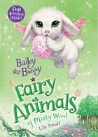 Bailey the Bunny - Fairy Animals of Misty Wood ebook by Lily Small