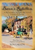 Bacon's Rebellion, A Williamsburg Scandal & Colonel Chiswell's Sword - Three Plays from Virginia's Colonial History ebook by Ron Larson