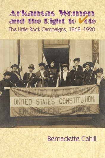 Arkansas Women and the Right to Vote - The Little Rock Campaigns: 1868-1920 ebook by Bernadette Cahill