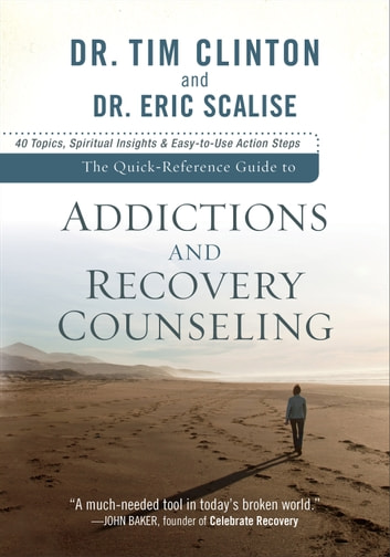 The Quick-Reference Guide to Addictions and Recovery Counseling - 40 Topics, Spiritual Insights, and Easy-to-Use Action Steps ebook by Dr. Tim Clinton,Dr. Eric Scalise
