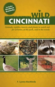 Wild Cincinnati - Animals, Reptiles, Insects, and Plants to Watch Out for at Home, at the Park, and in the Woods ebook by F. Lynne Bachleda