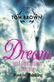 Make Your Dreams Come True (Positive Thinking Book): How to Be Happy, Goal Setting, Self Esteem, How of Happiness - Positive Thinking Book ebook by Tom Brown