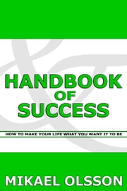 Handbook of Success: How to Make your Life What you Want it to Be ebook by Mikael Olsson